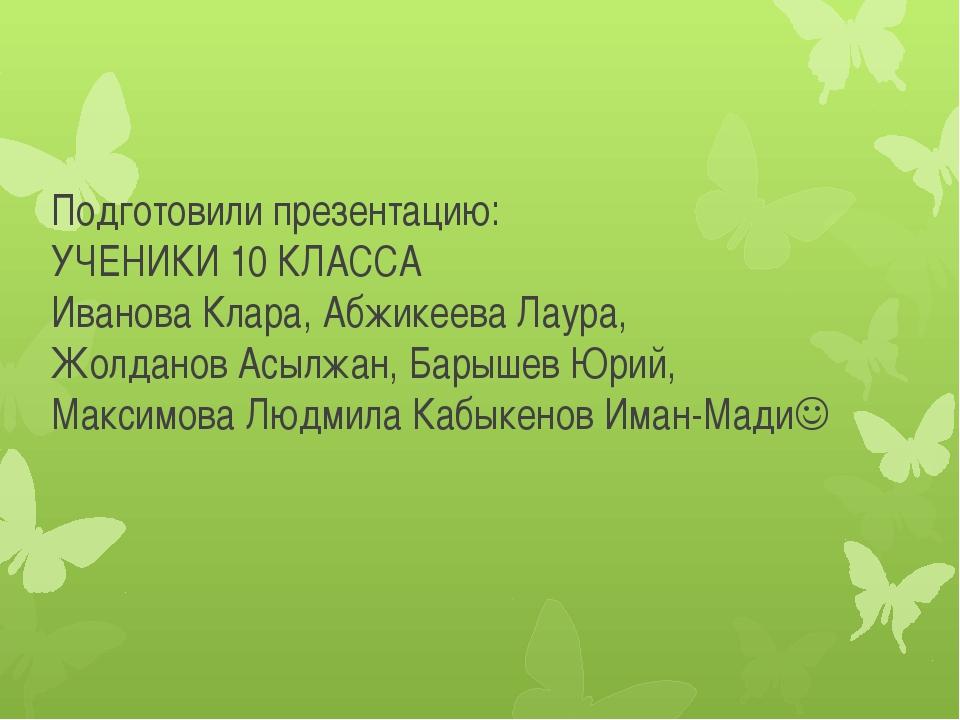 Подготовили презентацию: УЧЕНИКИ 10 КЛАССА Иванова Клара, Абжикеева Лаура, Жо...