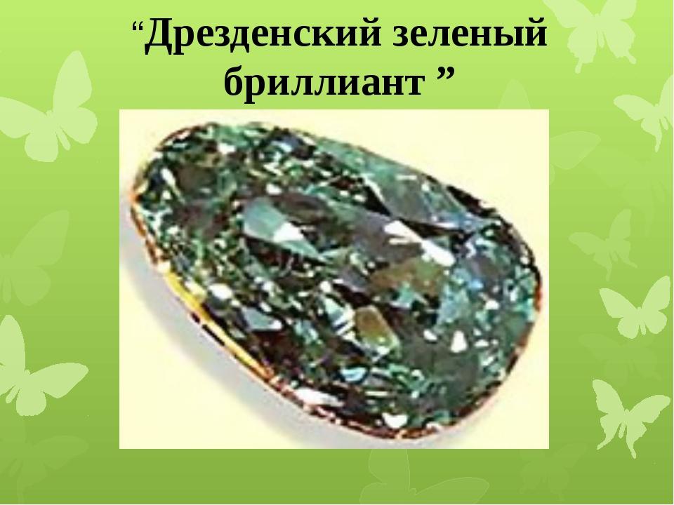 """""""Дрезденский зеленый бриллиант """""""