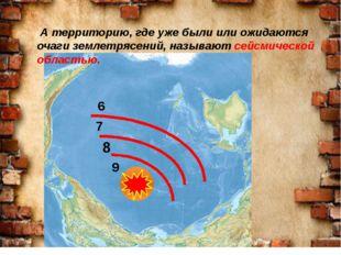 9 8 7 6 А территорию, где уже были или ожидаются очаги землетрясений, называ