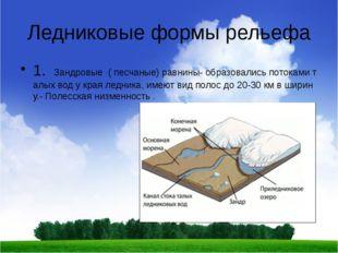 Ледниковые формы рельефа 1. Зандровые ( песчаные) равнины- образовались поток