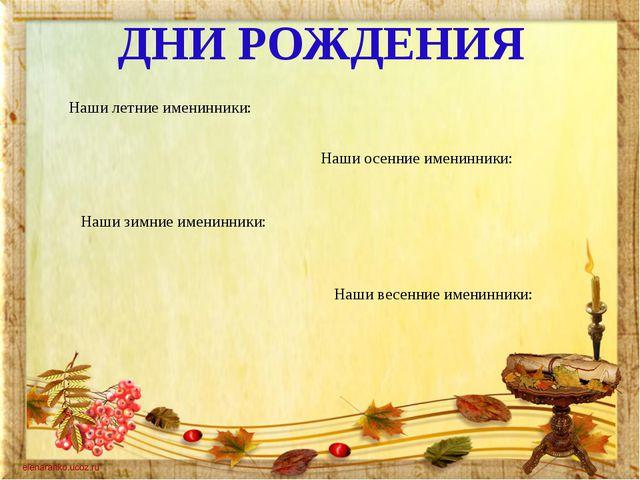 ДНИ РОЖДЕНИЯ Наши летние именинники: Наши осенние именинники: Наши зимние им...