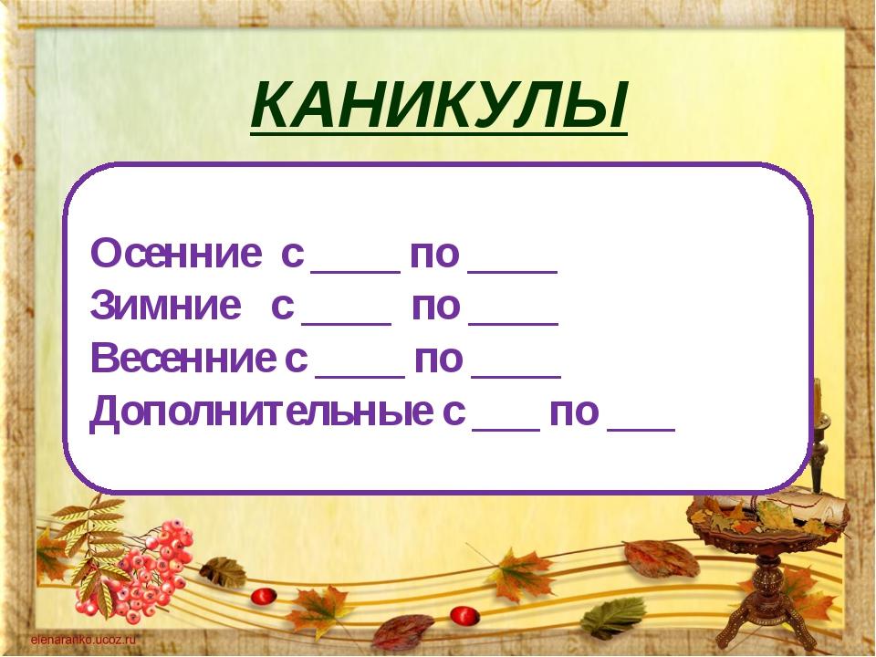 КАНИКУЛЫ Осенние с ____ по ____ Зимние с ____ по ____ Весенние с ____ по ____...