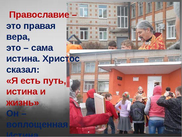 Православие–этоправая вера, это – сама истина. Христос сказал: «Я есть пут...