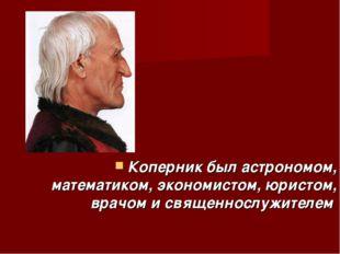 Коперник был астрономом, математиком, экономистом, юристом, врачом и священн
