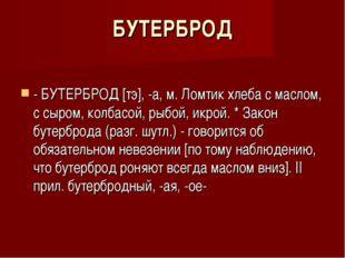 БУТЕРБРОД - БУТЕРБРОД [тэ], -а, м. Ломтик хлеба с маслом, с сыром, колбасой,