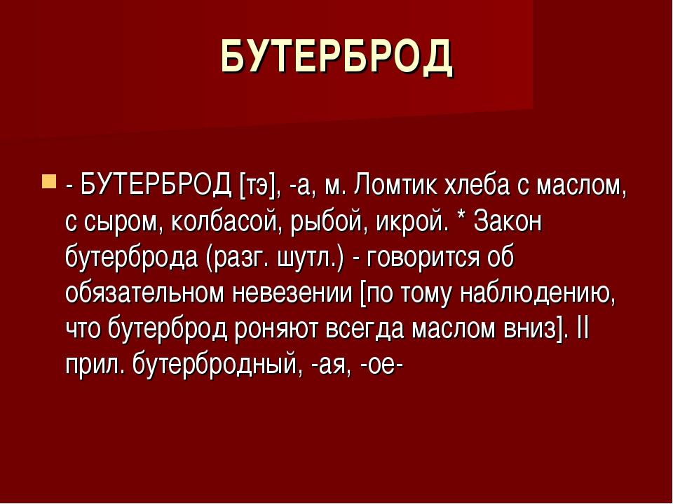 БУТЕРБРОД - БУТЕРБРОД [тэ], -а, м. Ломтик хлеба с маслом, с сыром, колбасой,...