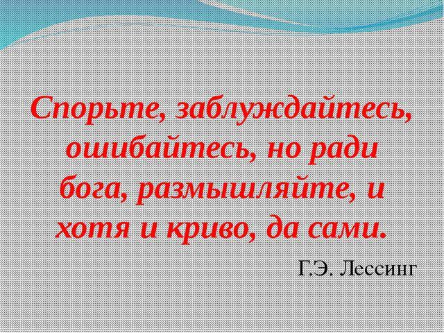 Спорьте, заблуждайтесь, ошибайтесь, но ради бога, размышляйте, и хотя и крив...