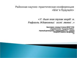 «Уңдым мин туган жирдән. Рафаэль Ждановның истәлегенә.» Выполнила: ученица 8