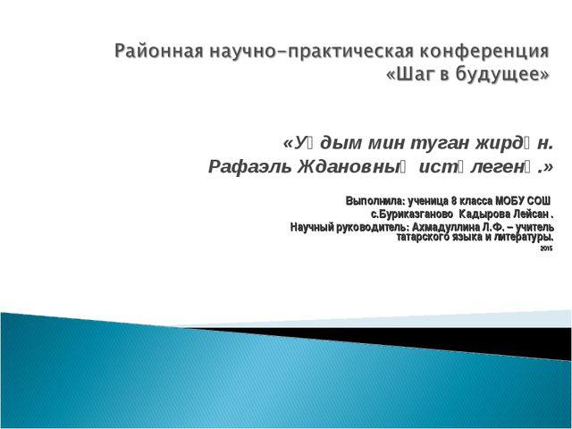«Уңдым мин туган жирдән. Рафаэль Ждановның истәлегенә.» Выполнила: ученица 8...