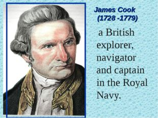 James Cook (1728 -1779) a British explorer, navigator and captain in the Roy