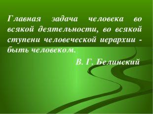 Главная задача человека во всякой деятельности, во всякой ступени человеческ