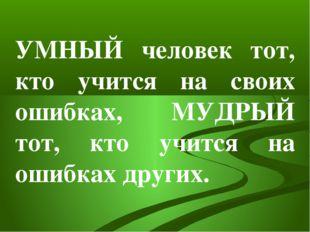 УМНЫЙ человек тот, кто учится на своих ошибках, МУДРЫЙ тот, кто учится на оши