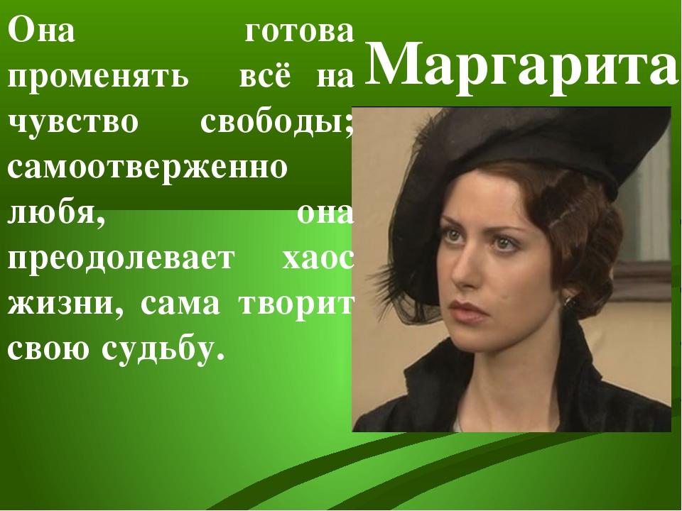 Маргарита Она готова променять всё на чувство свободы; самоотверженно любя, о...