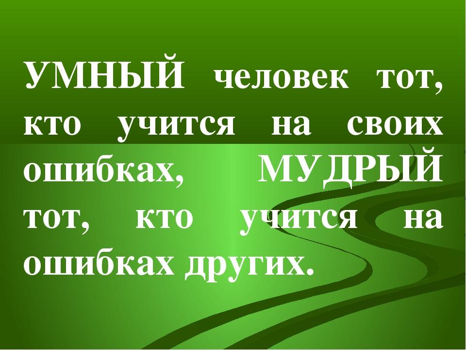 УМНЫЙ человек тот, кто учится на своих ошибках, МУДРЫЙ тот, кто учится на оши...