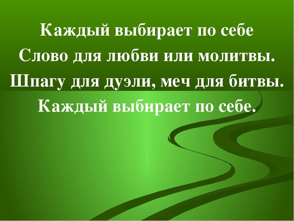 Каждый выбирает по себе Слово для любви или молитвы. Шпагу для дуэли, меч для...