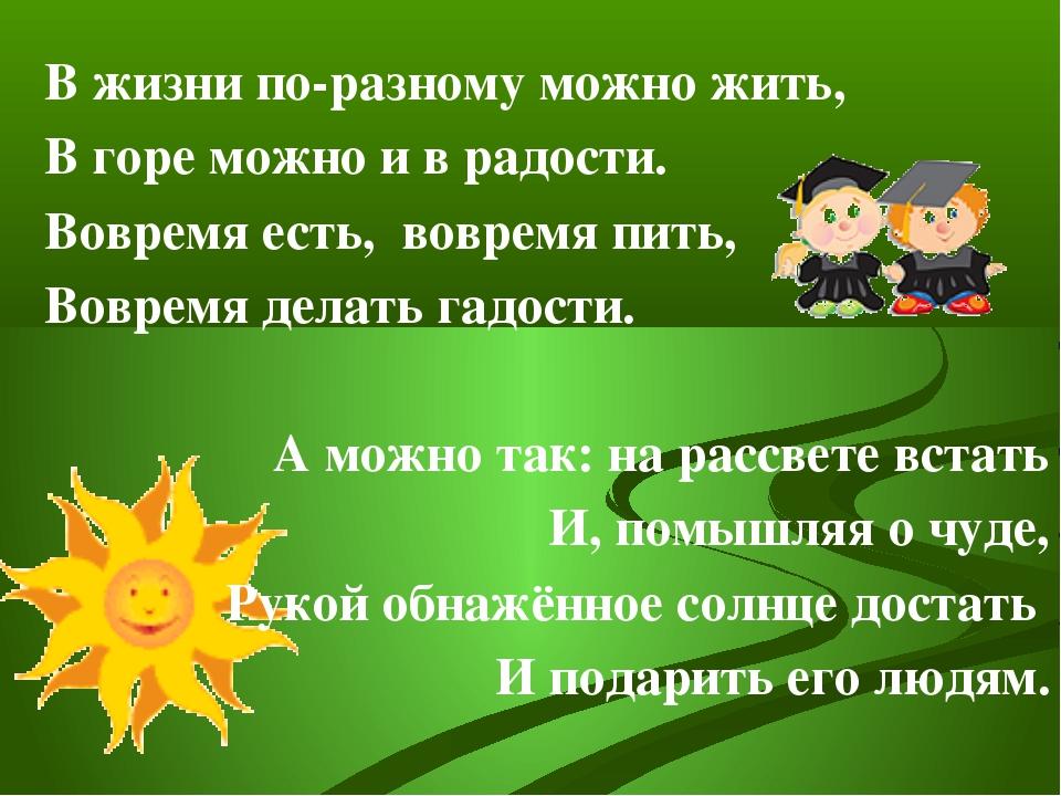 В жизни по-разному можно жить, В горе можно и в радости. Вовремя есть, воврем...