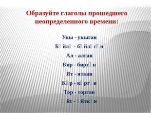 Образуйте глаголы прошедшего неопределенного времени: Укы - укыган Бәйлә - бә