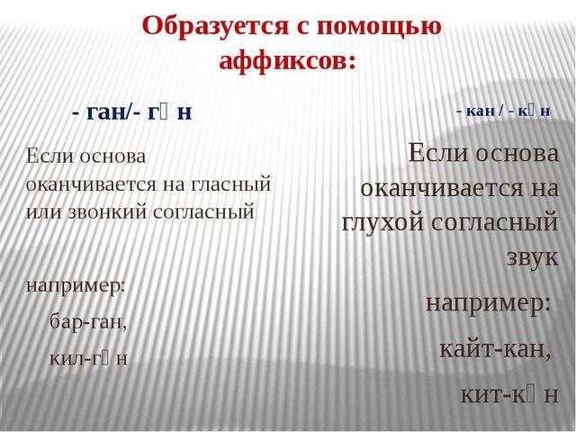 Образуется с помощью аффиксов: - ган/- гән - кан / - кән Если основа оканчива...