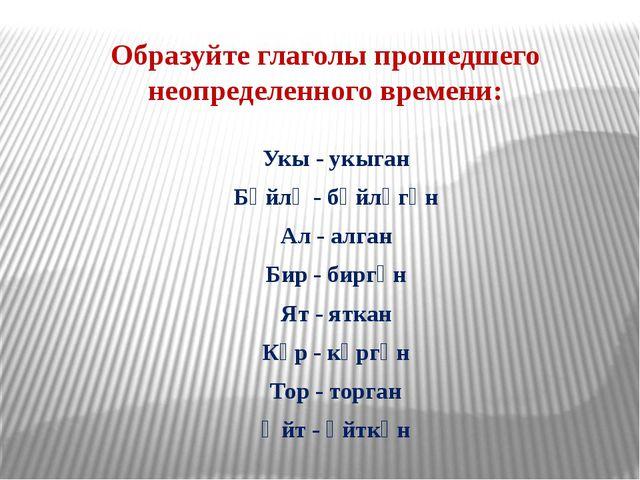 Образуйте глаголы прошедшего неопределенного времени: Укы - укыган Бәйлә - бә...