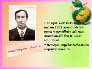 Гайсин Теміржан Гайсаұлы 13 қыркүйек 1935 жылы туған.1995 жылға дейін орта м