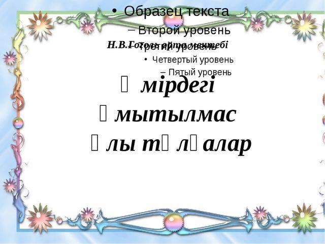 Өмірдегі ұмытылмас ұлы тұлғалар Н.В.Гоголь орта мектебі