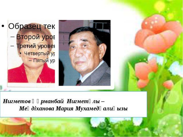 Нигметов Құрманбай Нигметұлы – Меңдіханова Мария Мухамедқалиқызы