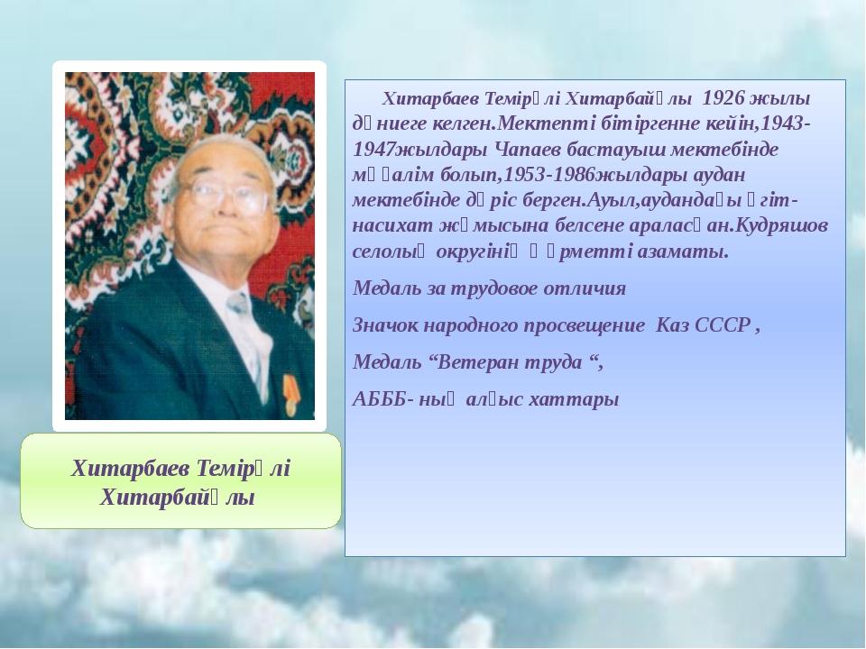 Хитарбаев Темірәлі Хитарбайұлы 1926 жылы дүниеге келген.Мектепті бітіргенне...