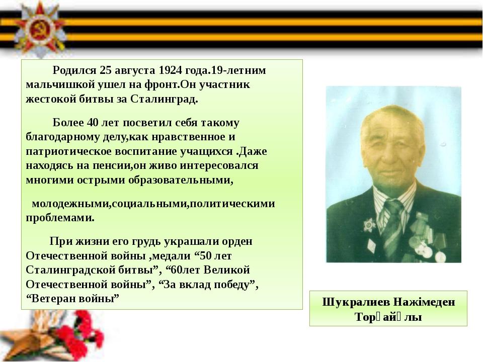 Шукралиев Нажімеден Торғайұлы  Родился 25 августа 1924 года.19-летним мальчи...