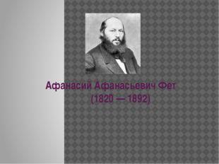 Афанасий Афанасьевич Фет (1820 — 1892)