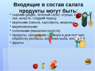 Входящие в состав салата продукты могут быть: сырыми (редис, зеленый салат, о
