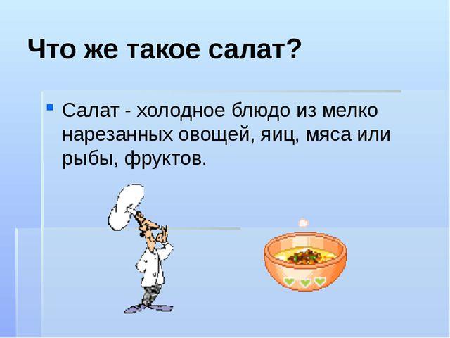 Что же такое салат? Салат - холодное блюдо из мелко нарезанных овощей, яиц, м...