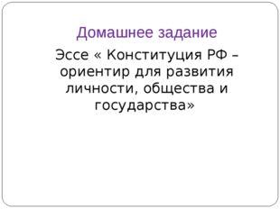 Домашнее задание Эссе « Конституция РФ – ориентир для развития личности, обще