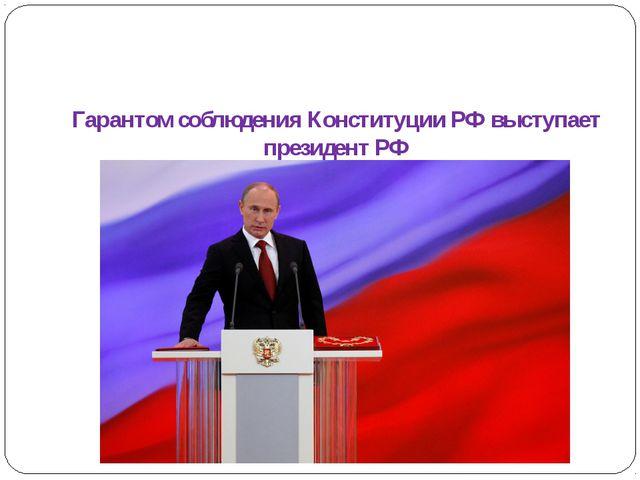 Гарантом соблюдения Конституции РФ выступает президент РФ