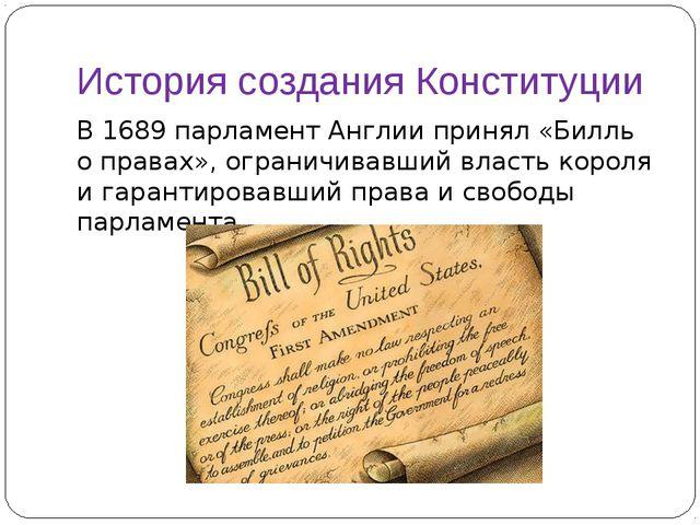 История создания Конституции В 1689 парламент Англии принял «Билль о правах»,...