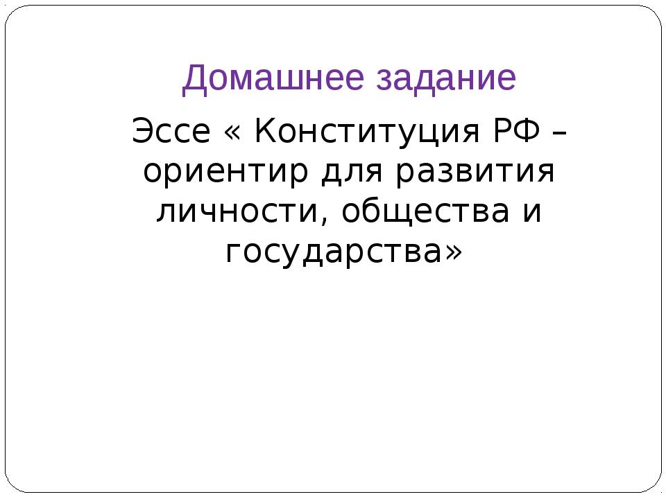 Домашнее задание Эссе « Конституция РФ – ориентир для развития личности, обще...