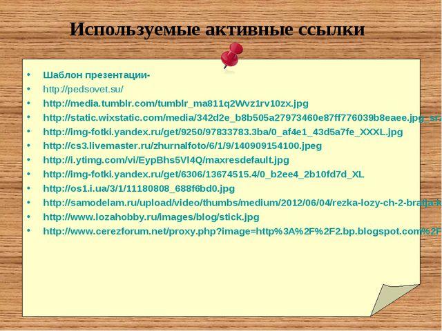 Используемые активные ссылки Шаблон презентации- http://pedsovet.su/ http://m...
