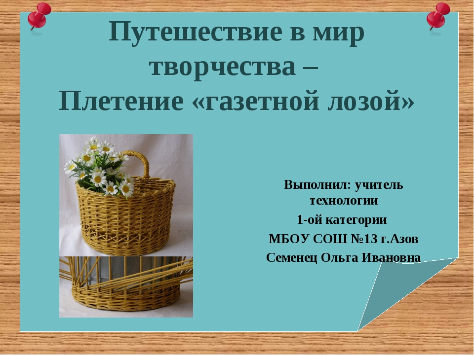 Путешествие в мир творчества – Плетение «газетной лозой» Выполнил: учитель те...