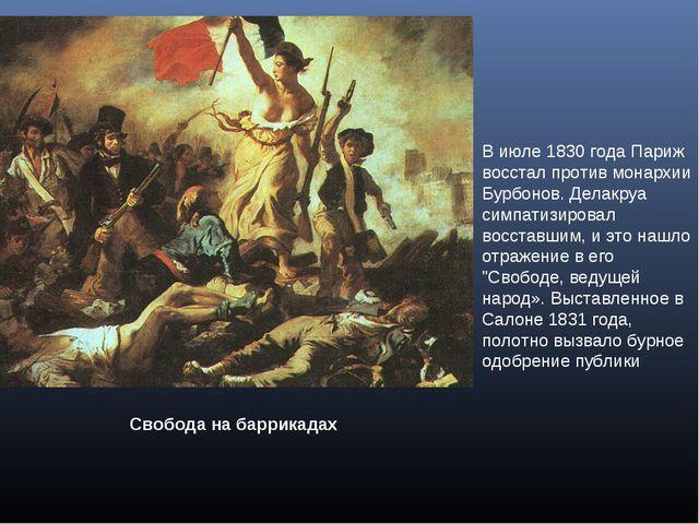 Свобода на баррикадах В июле 1830 года Париж восстал против монархии Бурбонов...