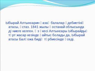 Ыбырай Алтынсарин қазақ балалар әдебиетінің атасы, ұстаз. 1841 жылы Қостанай