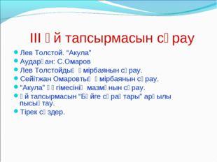 "III Үй тапсырмасын сұрау Лев Толстой. ""Акула"" Аударған: С.Омаров Лев Толстойд"