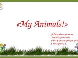 «My Animals!» Подготовила учитель английского языка МБ ОУ Починковская СОШ Го