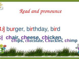 Read and pronounce [3ː] burger, birthday, bird [tʃ] chair, cheese, chicken,