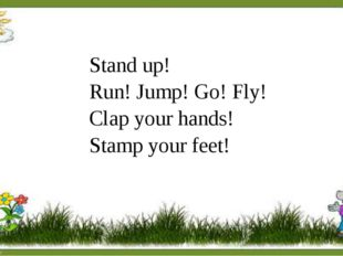 Stand up! Run! Jump! Go! Fly! Clap your hands! Stamp your feet!