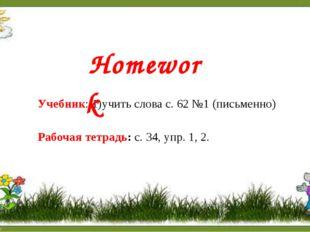 Учебник: 1)учить слова с. 62 №1 (письменно) Рабочая тетрадь: с. 34, упр. 1, 2