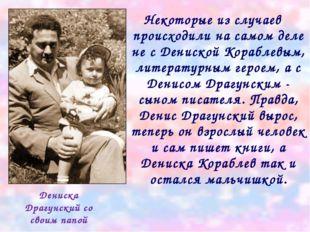 Некоторые из случаев происходили на самом деле не с Дениской Кораблевым, лите