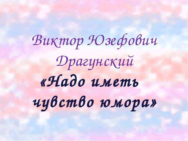 Виктор Юзефович Драгунский «Надо иметь чувство юмора»