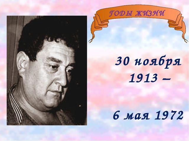 30 ноября 1913 – 6 мая 1972 ГОДЫ ЖИЗНИ