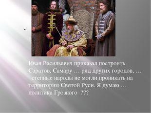 ??? Иван Васильевич приказал построить Саратов, Самару … ряд других городов,