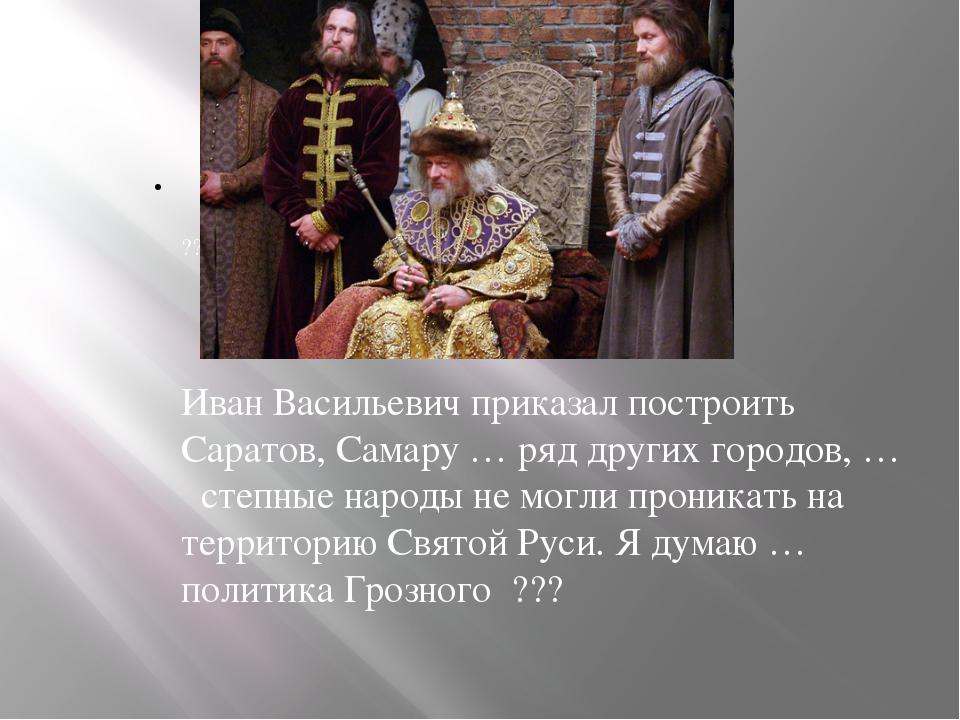 ??? Иван Васильевич приказал построить Саратов, Самару … ряд других городов,...