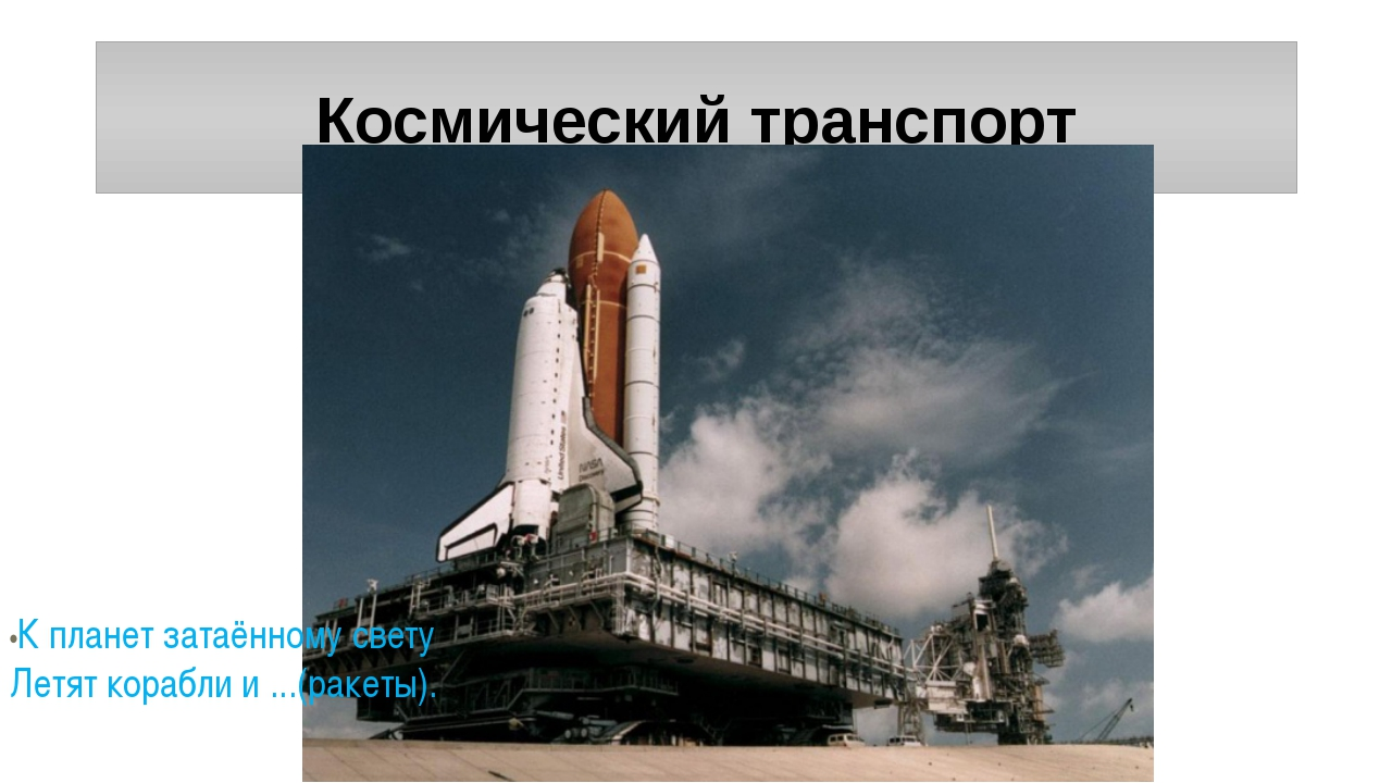 Космический транспорт •К планет затаённому свету Летят корабли и ...(ракеты).